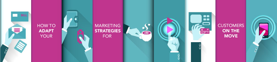 How to Adapt Your Marketing Strategies for Customers on the Move