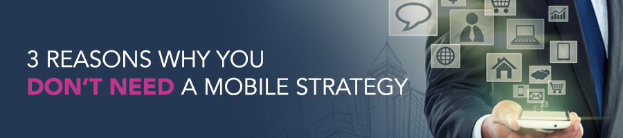3 Reasons Why You Don't Need A Mobile Strategy