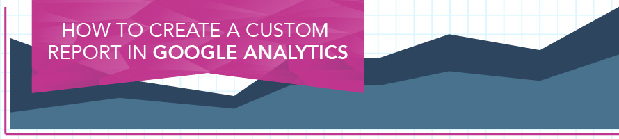 How to Create a Custom Report in Google Analytics