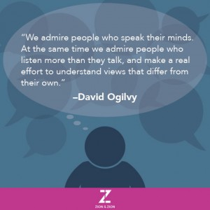 We admire people who speak their minds.  At the same time we admire people who listen more than they talk, and make a real effort to understand views that differ from their own. –David Ogilvy
