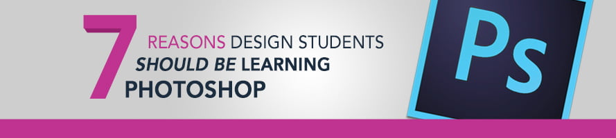 7 Reasons Design Students Should Be Learning Photoshop