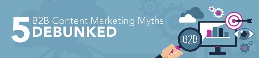 5 B2B Content Marketing Myths Debunked