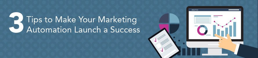 Three Tips to Make Your Marketing Automation Launch a Success