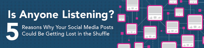 Is Anyone Listening? – 5 Reasons Why Your Social Media Posts Could Be Getting Lost in the Shuffle