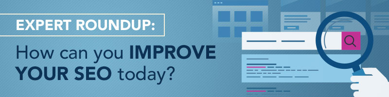 Expert Roundup: How Can You Improve Your SEO Today?