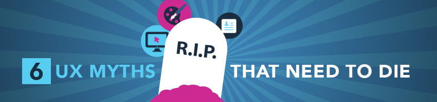 6 UX Myths That Need to Die