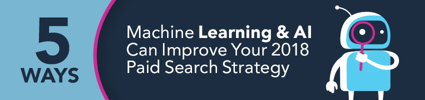 5 Ways Machine Learning & AI Can Improve Your 2018 Paid Search Strategy