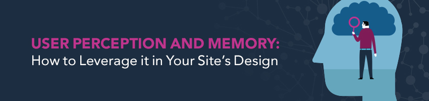 User Perception and Memory: How to Leverage it in Your Site's Design