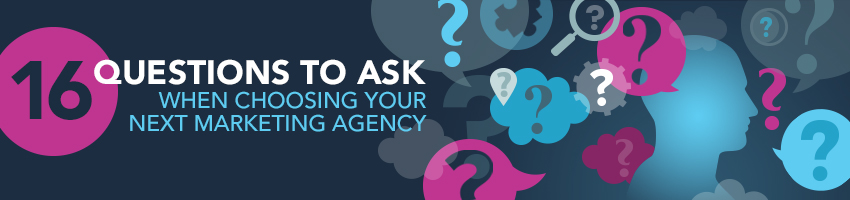 16 Questions To Ask Before Choosing Your Next Marketing Agency