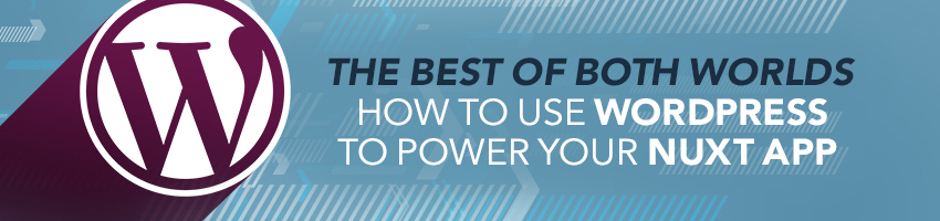 The Best of Both Worlds: How to Use WordPress to Power Your Nuxt App