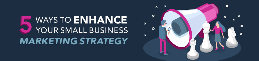 5 Ways to Enhance Your Small Business Marketing Strategy