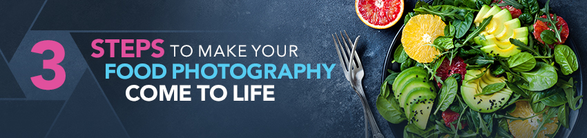 3 Steps to Make Your Food Photography Come to Life