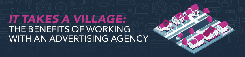 It Takes a Village: The Benefits of Working with an Advertising Agency