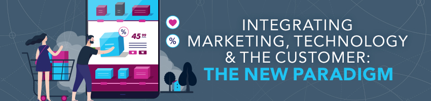 Integrating Marketing, Technology & The Customer: The New Paradigm