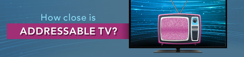 How Close is Addressable Television?