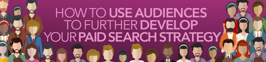 How To Use Audiences To Further Develop Your Paid Search Strategy