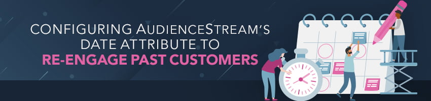 Configuring AudienceStream's Date Attribute to Re-Engage Past Customers