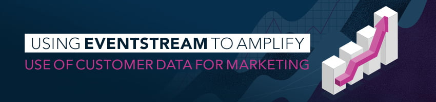 Using EventStream to Amplify Use of Customer Data for Marketing